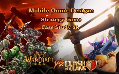 Mobile Game Design – Gameplay Case Study of Clash of Clan Vs Warcraft 3
